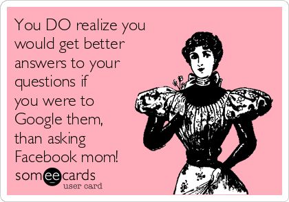 You DO realize you would get better answers to your questions if you were to Google them,  than asking Facebook mom!