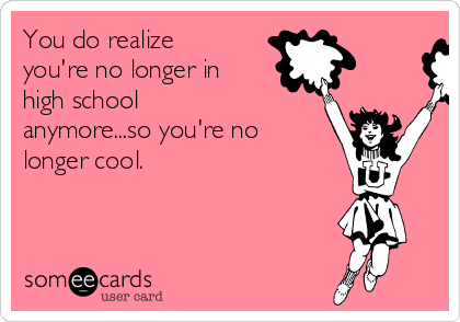 You do realize you're no longer in high school anymore...so you're no longer cool.