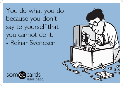 You do what you do because you don't say to yourself that you cannot do it. - Reinar Svendsen