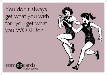 You don't always get what you wish for- you get what you WORK for.