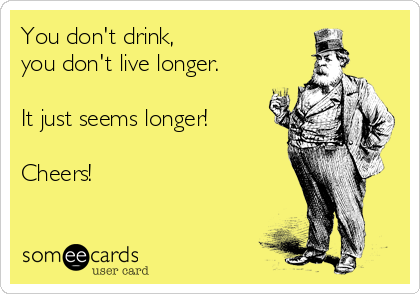 You don't drink, you don't live longer.  It just seems longer!  Cheers!