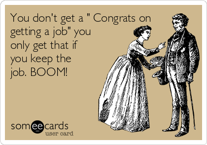 "You don't get a "" Congrats on getting a job"" you only get that if you keep the job. BOOM!"