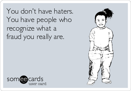 You don't have haters. You have people who  recognize what a  fraud you really are.