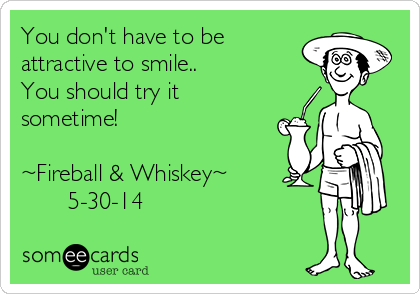 You don't have to be attractive to smile..  You should try it sometime!   ~Fireball & Whiskey~        5-30-14