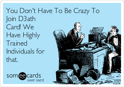 You Don't Have To Be Crazy To Join D3ath Card! We Have Highly Trained Individuals for that.