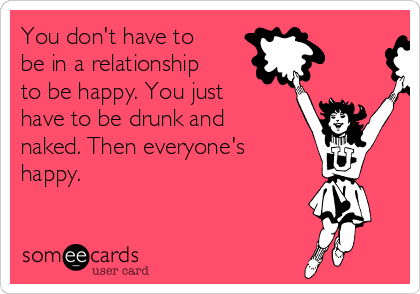 You don't have to be in a relationship to be happy. You just have to be drunk and naked. Then everyone's happy.