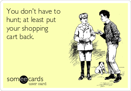 You don't have to hunt; at least put your shopping cart back.