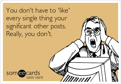 You don't have to 'like' every single thing your  significant other posts. Really, you don't.