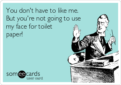 You don't have to like me. But you're not going to use my face for toilet paper!