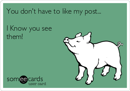 You don't have to like my post...  I Know you see them!