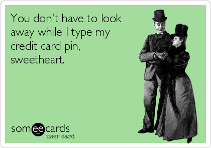 You don't have to look away while I type my credit card pin, sweetheart.