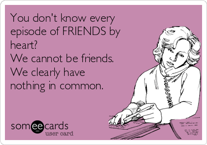 You don't know every episode of FRIENDS by heart?  We cannot be friends. We clearly have nothing in common.