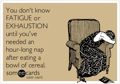 You don't know  FATIGUE or EXHAUSTION until you've needed an hour-long nap after eating a  bowl of cereal.