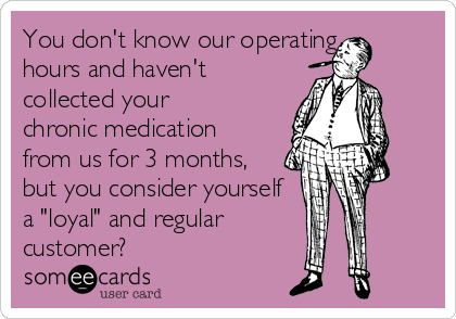"""You don't know our operating hours and haven't collected your chronic medication from us for 3 months, but you consider yourself a """"loyal"""" and regular      customer?"""