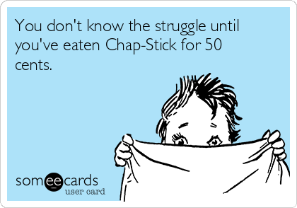 You don't know the struggle until you've eaten Chap-Stick for 50 cents.