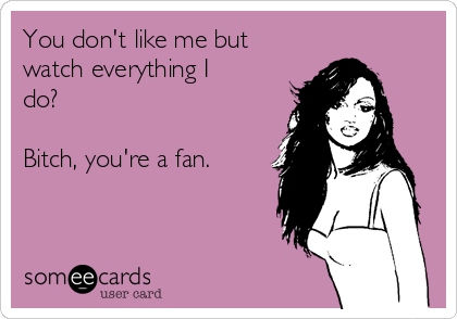 You don't like me but watch everything I do?  Bitch, you're a fan.