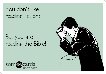 You don't like reading fiction?   But you are reading the Bible!
