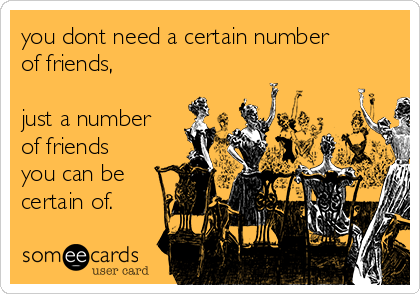 you dont need a certain number of friends,  just a number of friends you can be certain of.