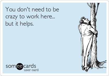 [Image: you-dont-need-to-be-crazy-to-work-here-b...-0a58a.png]