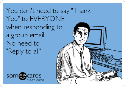 """You don't need to say """"Thank You"""" to EVERYONE when responding to a group email.  No need to """"Reply to all"""""""