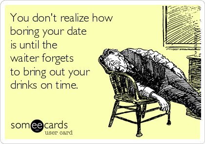 You don't realize how boring your date is until the waiter forgets to bring out your drinks on time.