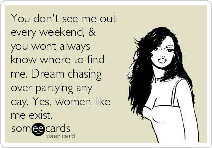 You don't see me out every weekend, & you wont always know where to find me. Dream chasing over partying any day. Yes, women like me exist.