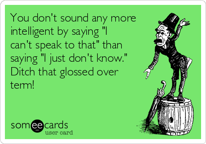 """You don't sound any more intelligent by saying """"I can't speak to that"""" than saying """"I just don't know."""" Ditch that glossed over term!"""