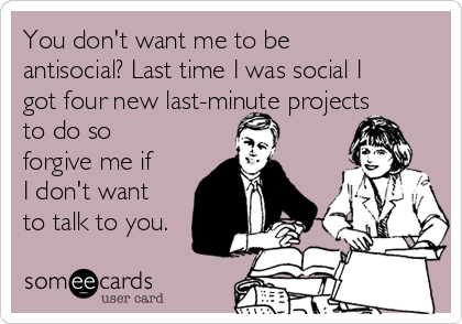 You don't want me to be antisocial? Last time I was social I got four new last-minute projects to do so forgive me if I don't want to talk to you.