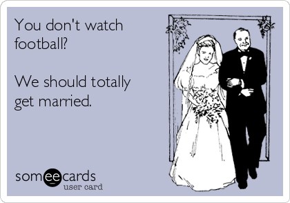 You don't watch football?  We should totally get married.