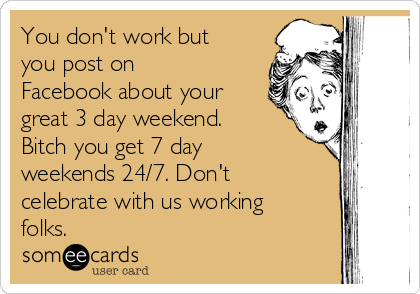 You don't work but you post on Facebook about your great 3 day weekend. Bitch you get 7 day weekends 24/7. Don't celebrate with us working folks.