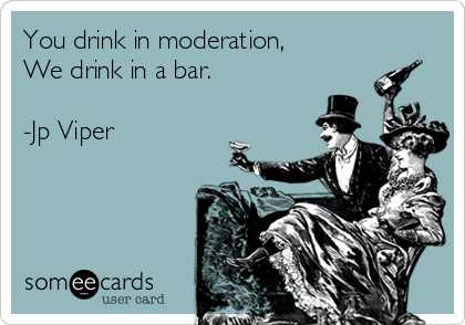 You drink in moderation, We drink in a bar.  -Jp Viper