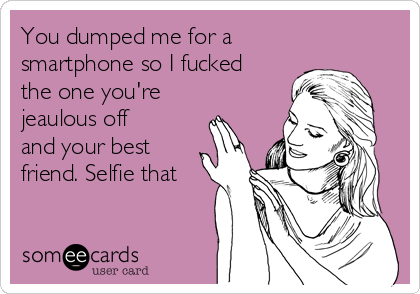 You dumped me for a smartphone so I fucked the one you're jeaulous off and your best friend. Selfie that