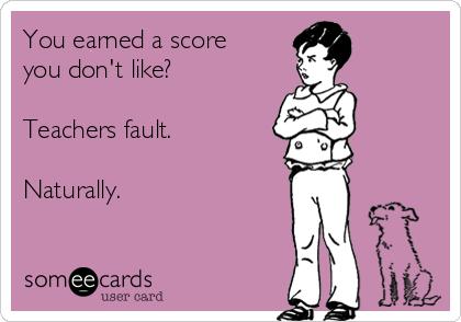 You earned a score you don't like?  Teachers fault.  Naturally.