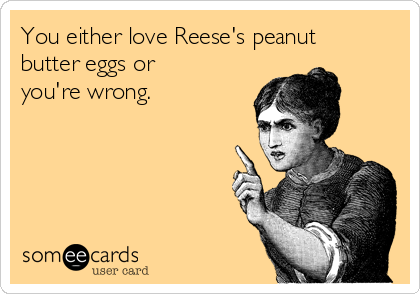 You either love Reese's peanut butter eggs or you're wrong.