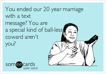 You ended our 20 year marriage with a text message? You are a special kind of ball-lesss coward aren't you?
