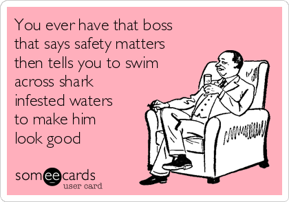 You ever have that boss that says safety matters then tells you to swim across shark infested waters to make him look good