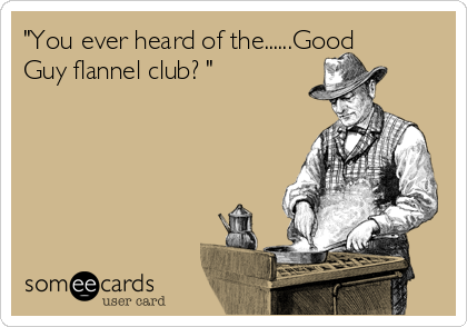 """You ever heard of the......Good Guy flannel club? """