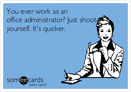 You ever work as an office administrator? Just shoot yourself. It's quicker.