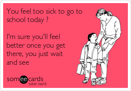 You feel too sick to go to school today ?  I'm sure you'll feel better once you get there, you just wait and see