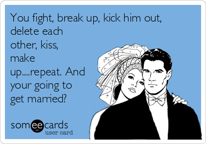 You fight, break up, kick him out, delete each other, kiss, make up....repeat. And your going to get married?