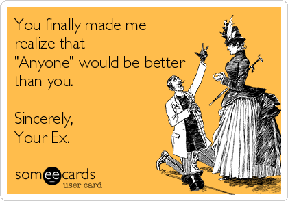 """You finally made me realize that """"Anyone"""" would be better than you.   Sincerely, Your Ex."""
