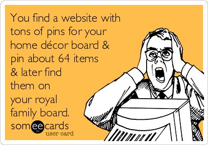 You find a website with tons of pins for your home décor board & pin about 64 items & later find them on your royal family board.