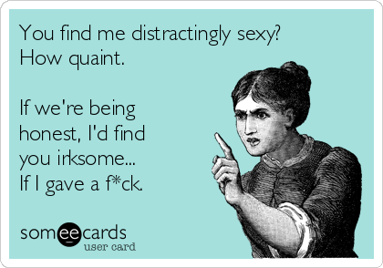 You find me distractingly sexy? How quaint.  If we're being honest, I'd find you irksome...  If I gave a f*ck.