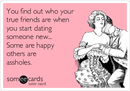 You find out who your true friends are when you start dating someone new... Some are happy others are assholes.