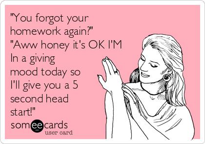 """""""You forgot your homework again?"""" """"Aww honey it's OK I'M In a giving mood today so I'll give you a 5 second head start!"""""""
