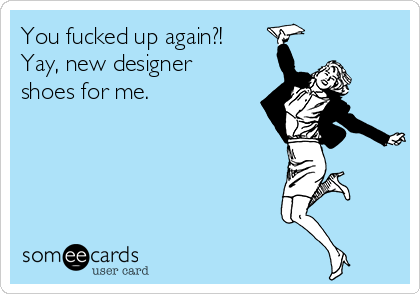 You fucked up again?! Yay, new designer shoes for me.