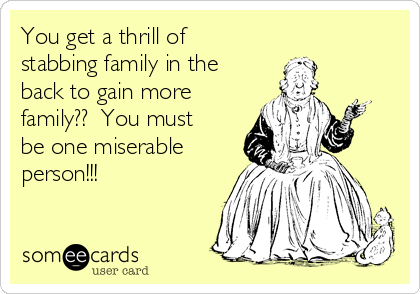 You get a thrill of stabbing family in the back to gain more family??  You must be one miserable person!!!