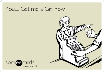 You.... Get me a Gin now !!!!!