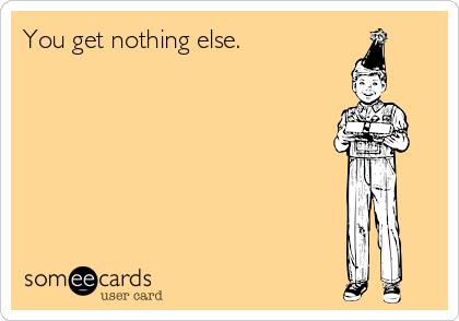 You get nothing else.
