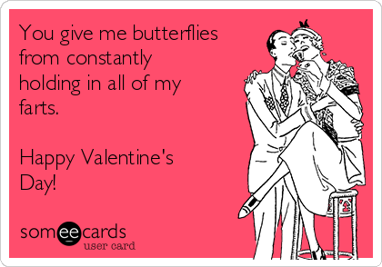 You Give Me Butterflies From Constantly Holding In All Of My Farts. Happy  Valentineu0027s Day